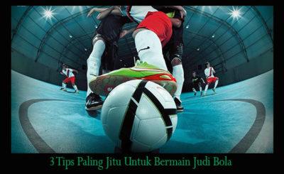 3 Tips Paling Jitu Untuk Bermain Judi Bola