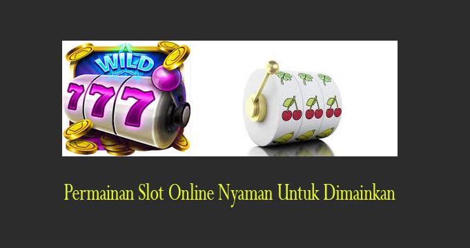 Permainan Slot Online Nyaman Untuk Dimainkan