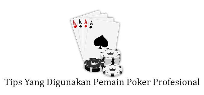 Tips Yang Digunakan Pemain Poker Profesional